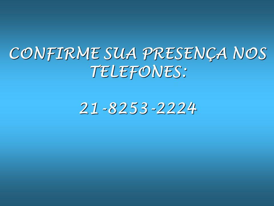 CONFIRME SUA PRESENÇA NOS TELEFONES: 21-8253-2224