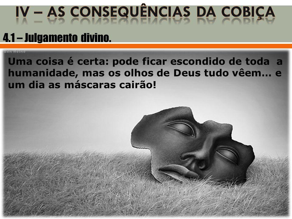 4.1 – Julgamento divino. Uma coisa é certa: pode ficar escondido de toda a humanidade, mas os olhos de Deus tudo vêem… e um dia as máscaras cairão!