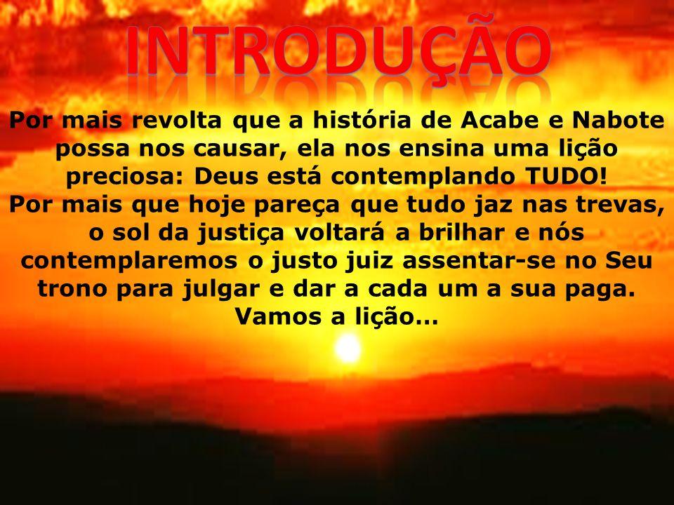 Por mais revolta que a história de Acabe e Nabote possa nos causar, ela nos ensina uma lição preciosa: Deus está contemplando TUDO! Por mais que hoje