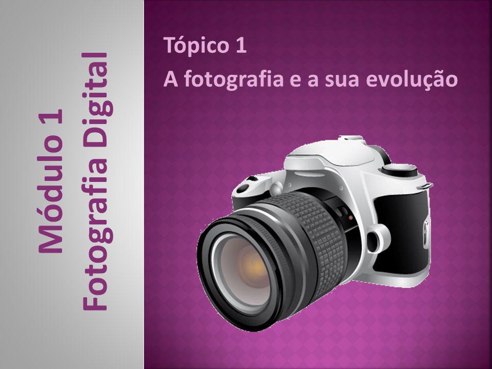 Tópico 1 A fotografia e a sua evolução Módulo 1 Fotografia Digital
