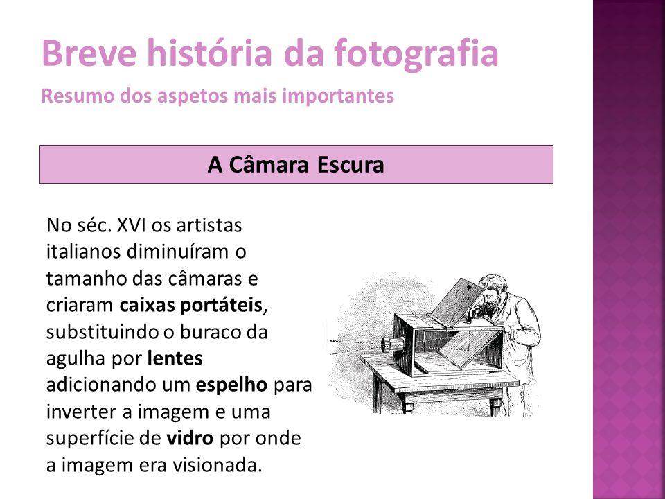 Breve história da fotografia Resumo dos aspetos mais importantes No séc. XVI os artistas italianos diminuíram o tamanho das câmaras e criaram caixas p