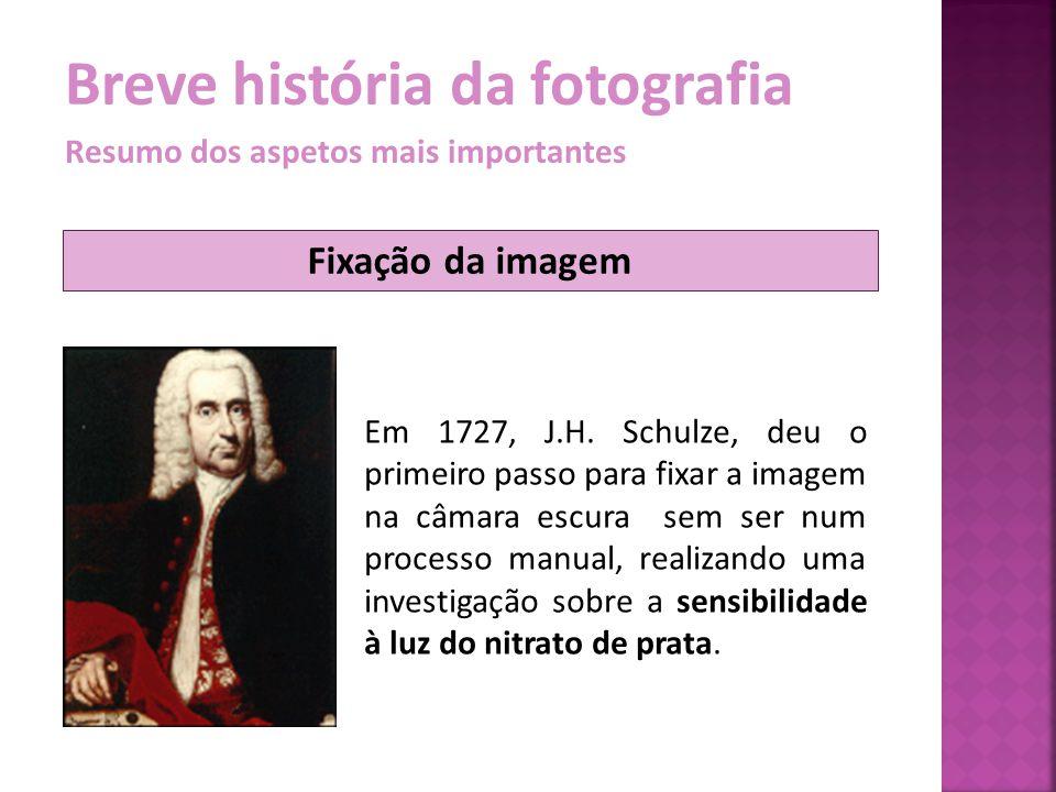 Breve história da fotografia Resumo dos aspetos mais importantes Fixação da imagem Em 1727, J.H. Schulze, deu o primeiro passo para fixar a imagem na