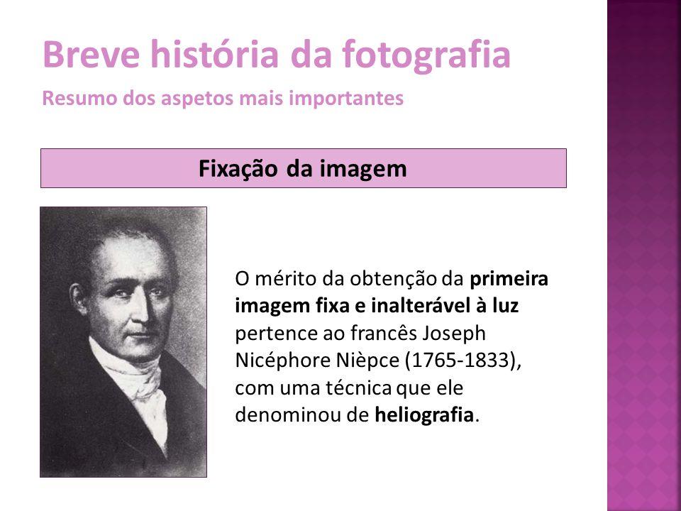 Breve história da fotografia Resumo dos aspetos mais importantes Fixação da imagem O mérito da obtenção da primeira imagem fixa e inalterável à luz pe