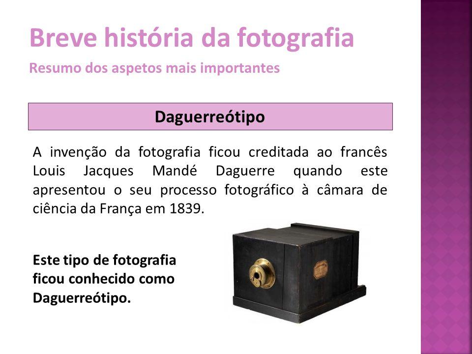 Breve história da fotografia Resumo dos aspetos mais importantes A invenção da fotografia ficou creditada ao francês Louis Jacques Mandé Daguerre quan