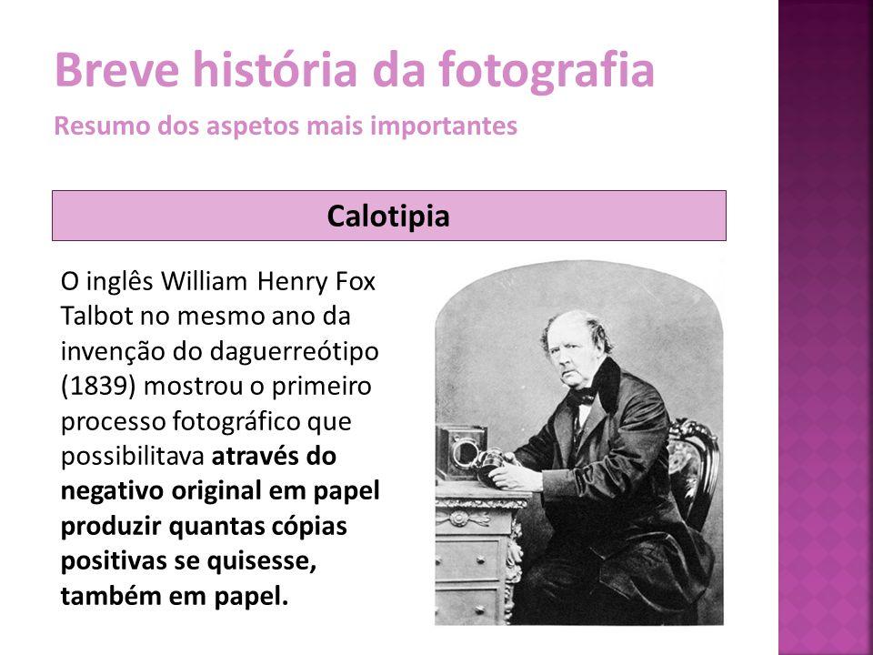 Breve história da fotografia Resumo dos aspetos mais importantes O inglês William Henry Fox Talbot no mesmo ano da invenção do daguerreótipo (1839) mo
