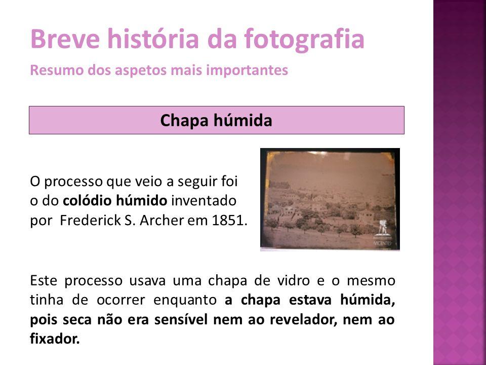 Breve história da fotografia Resumo dos aspetos mais importantes O processo que veio a seguir foi o do colódio húmido inventado por Frederick S. Arche