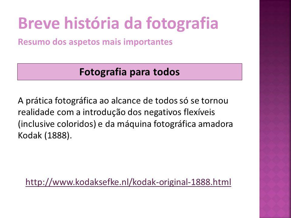 Breve história da fotografia Resumo dos aspetos mais importantes A prática fotográfica ao alcance de todos só se tornou realidade com a introdução dos