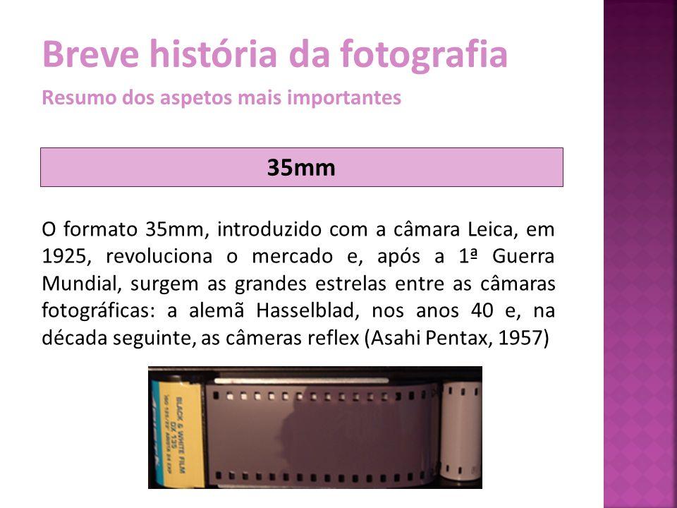 Breve história da fotografia Resumo dos aspetos mais importantes O formato 35mm, introduzido com a câmara Leica, em 1925, revoluciona o mercado e, apó