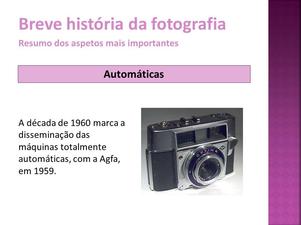 Breve história da fotografia Resumo dos aspetos mais importantes A década de 1960 marca a disseminação das máquinas totalmente automáticas, com a Agfa