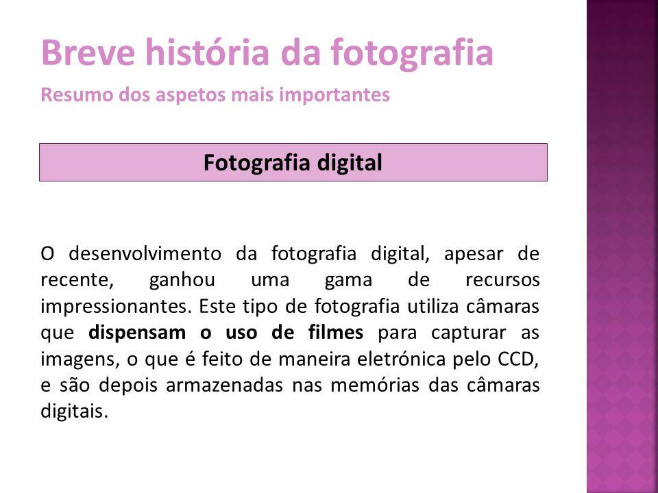 Breve história da fotografia Resumo dos aspetos mais importantes O desenvolvimento da fotografia digital, apesar de recente, ganhou uma gama de recurs