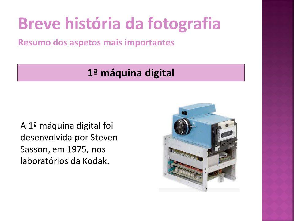 Breve história da fotografia Resumo dos aspetos mais importantes A 1ª máquina digital foi desenvolvida por Steven Sasson, em 1975, nos laboratórios da