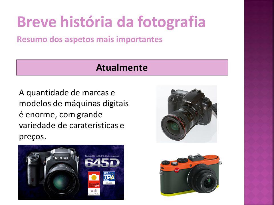 Breve história da fotografia Resumo dos aspetos mais importantes A quantidade de marcas e modelos de máquinas digitais é enorme, com grande variedade