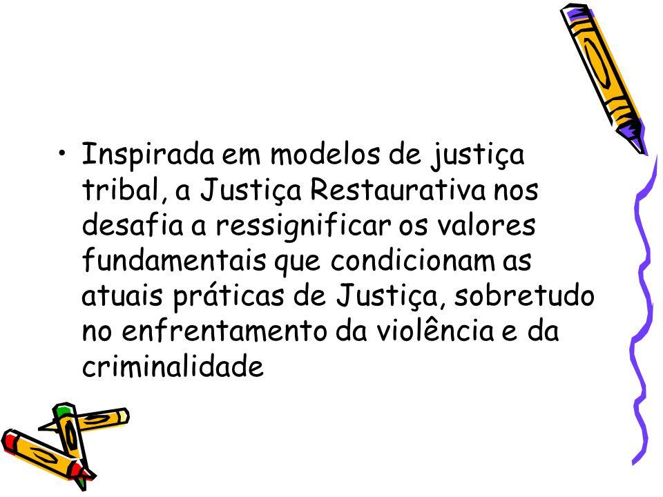 •Inspirada em modelos de justiça tribal, a Justiça Restaurativa nos desafia a ressignificar os valores fundamentais que condicionam as atuais práticas