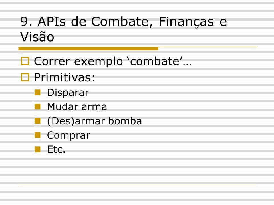 9. APIs de Combate, Finanças e Visão  Correr exemplo 'combate'…  Primitivas:  Disparar  Mudar arma  (Des)armar bomba  Comprar  Etc.