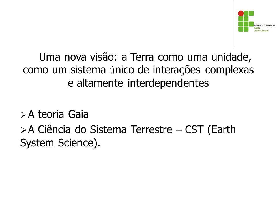 Uma nova visão: a Terra como uma unidade, como um sistema ú nico de intera ç ões complexas e altamente interdependentes  A teoria Gaia  A Ciência do Sistema Terrestre – CST (Earth System Science).