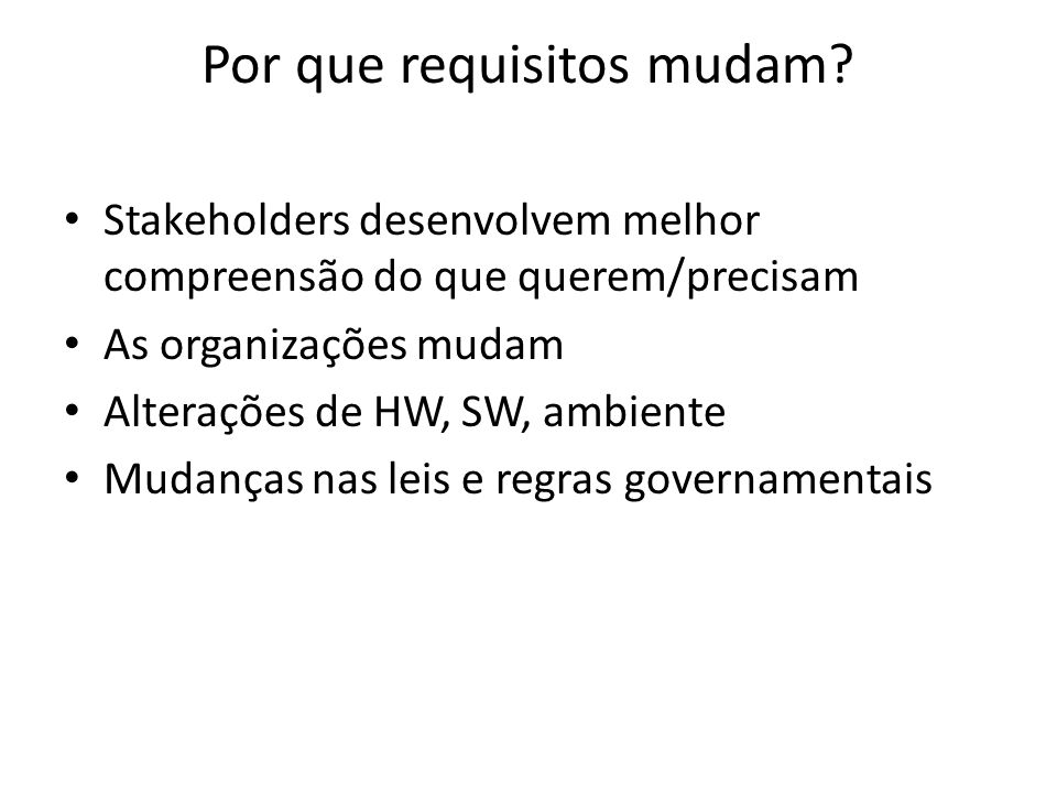 Por que requisitos mudam? • Stakeholders desenvolvem melhor compreensão do que querem/precisam • As organizações mudam • Alterações de HW, SW, ambient