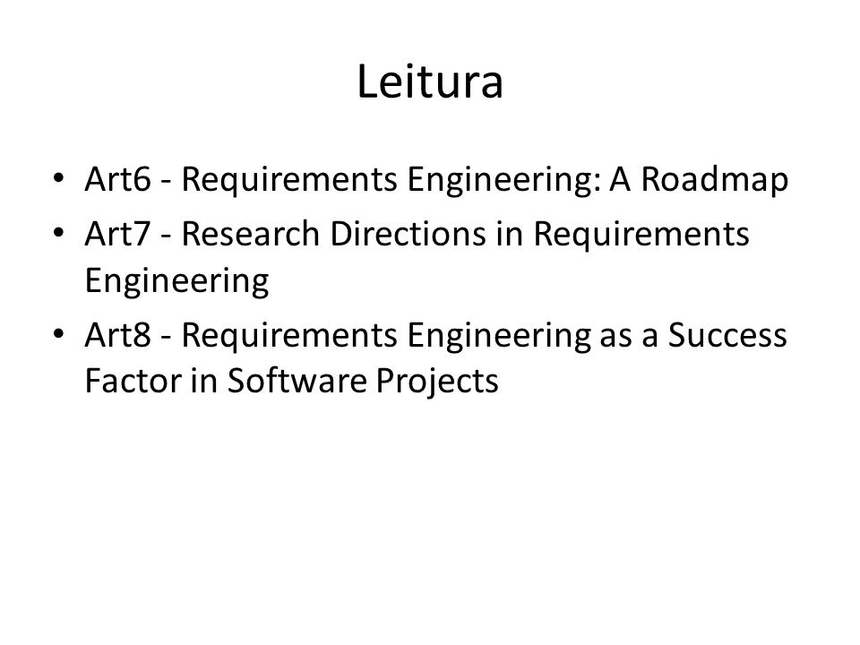 Leitura • Art6 - Requirements Engineering: A Roadmap • Art7 - Research Directions in Requirements Engineering • Art8 - Requirements Engineering as a S