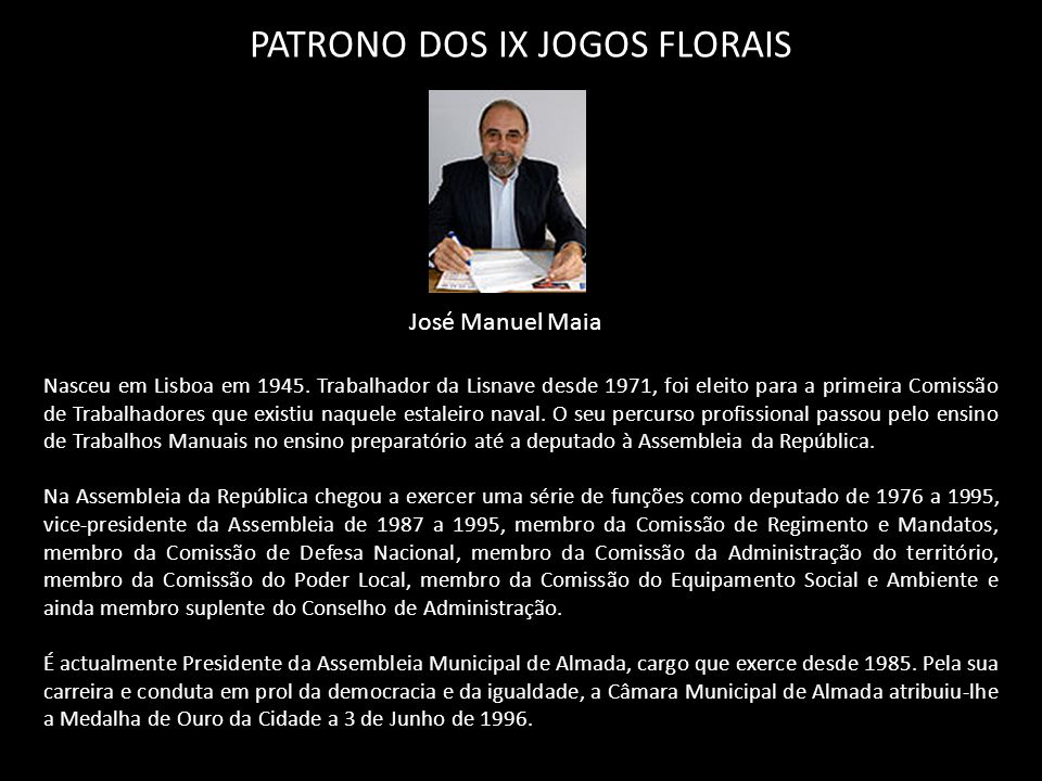 PATRONO DOS IX JOGOS FLORAIS José Manuel Maia Nasceu em Lisboa em 1945. Trabalhador da Lisnave desde 1971, foi eleito para a primeira Comissão de Trab