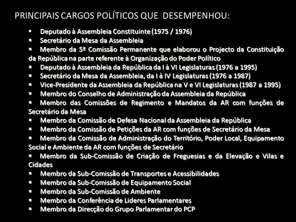 PRINCIPAIS CARGOS POLÍTICOS QUE DESEMPENHOU: Deputado à Assembleia Constituinte (1975 / 1976)  Deputado à Assembleia Constituinte (1975 / 1976)  Secretário da Mesa da Assembleia  Membro da 5ª Comissão Permanente que elaborou o Projecto da Constituição da República na parte referente à Organização do Poder Político  Deputado à Assembleia da República da I à VI Legislaturas (1976 a 1995)  Secretário da Mesa da Assembleia, da I à IV Legislaturas (1976 a 1987)  Vice-Presidente da Assembleia da República na V e VI Legislaturas (1987 a 1995)  Membro do Conselho de Administração da Assembleia da República  Membro das Comissões de Regimento e Mandatos da AR com funções de Secretário da Mesa  Membro da Comissão de Defesa Nacional da Assembleia da República  Membro da Comissão de Petições da AR com funções de Secretário da Mesa  Membro da Comissão de Administração do Território, Poder Local, Equipamento Social e Ambiente da AR com funções de Secretário  Membro da Sub-Comissão de Criação de Freguesias e da Elevação e Vilas e Cidades  Membro da Sub-Comissão de Transportes e Acessibilidades  Membro da Sub-Comissão de Equipamento Social  Membro da Sub-Comissão de Ambiente  Membro da Conferência de Lideres Parlamentares  Membro da Direcção do Grupo Parlamentar do PCP
