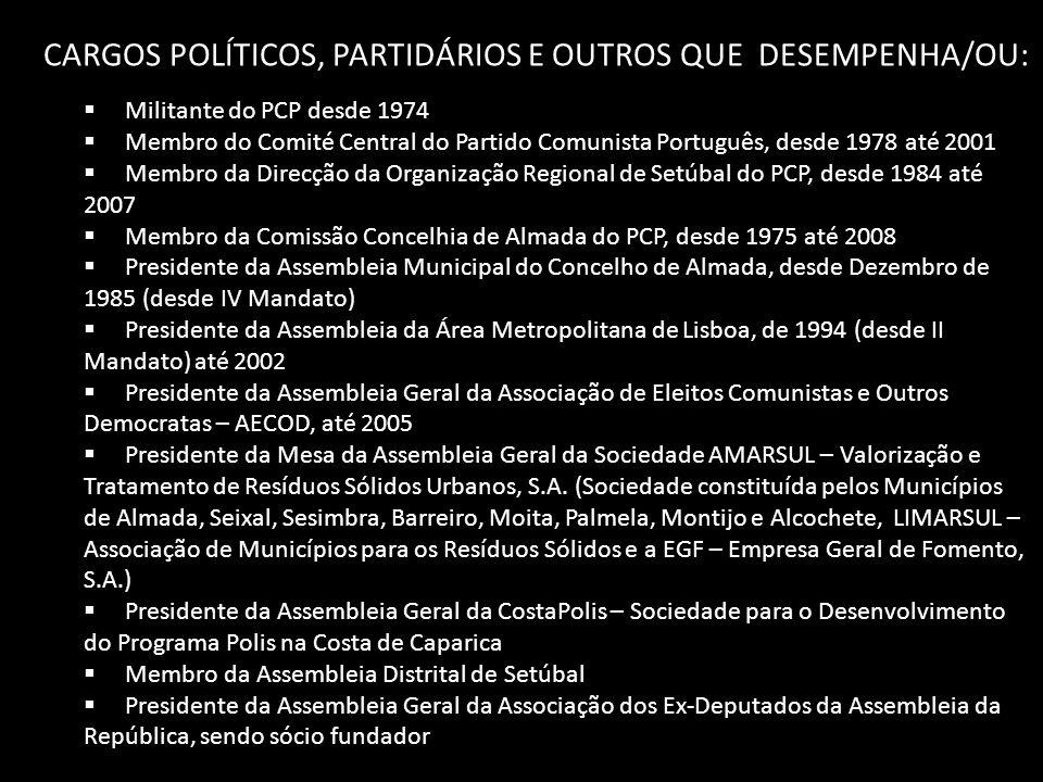 CARGOS POLÍTICOS, PARTIDÁRIOS E OUTROS QUE DESEMPENHA/OU:  Militante do PCP desde 1974  Membro do Comité Central do Partido Comunista Português, desde 1978 até 2001  Membro da Direcção da Organização Regional de Setúbal do PCP, desde 1984 até 2007  Membro da Comissão Concelhia de Almada do PCP, desde 1975 até 2008  Presidente da Assembleia Municipal do Concelho de Almada, desde Dezembro de 1985 (desde IV Mandato)  Presidente da Assembleia da Área Metropolitana de Lisboa, de 1994 (desde II Mandato) até 2002  Presidente da Assembleia Geral da Associação de Eleitos Comunistas e Outros Democratas – AECOD, até 2005  Presidente da Mesa da Assembleia Geral da Sociedade AMARSUL – Valorização e Tratamento de Resíduos Sólidos Urbanos, S.A.
