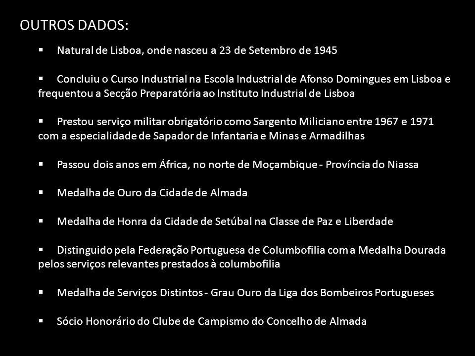 OUTROS DADOS:  Natural de Lisboa, onde nasceu a 23 de Setembro de 1945  Concluiu o Curso Industrial na Escola Industrial de Afonso Domingues em Lisboa e frequentou a Secção Preparatória ao Instituto Industrial de Lisboa  Prestou serviço militar obrigatório como Sargento Miliciano entre 1967 e 1971 com a especialidade de Sapador de Infantaria e Minas e Armadilhas  Passou dois anos em África, no norte de Moçambique - Província do Niassa  Medalha de Ouro da Cidade de Almada  Medalha de Honra da Cidade de Setúbal na Classe de Paz e Liberdade  Distinguido pela Federação Portuguesa de Columbofilia com a Medalha Dourada pelos serviços relevantes prestados à columbofilia  Medalha de Serviços Distintos - Grau Ouro da Liga dos Bombeiros Portugueses  Sócio Honorário do Clube de Campismo do Concelho de Almada