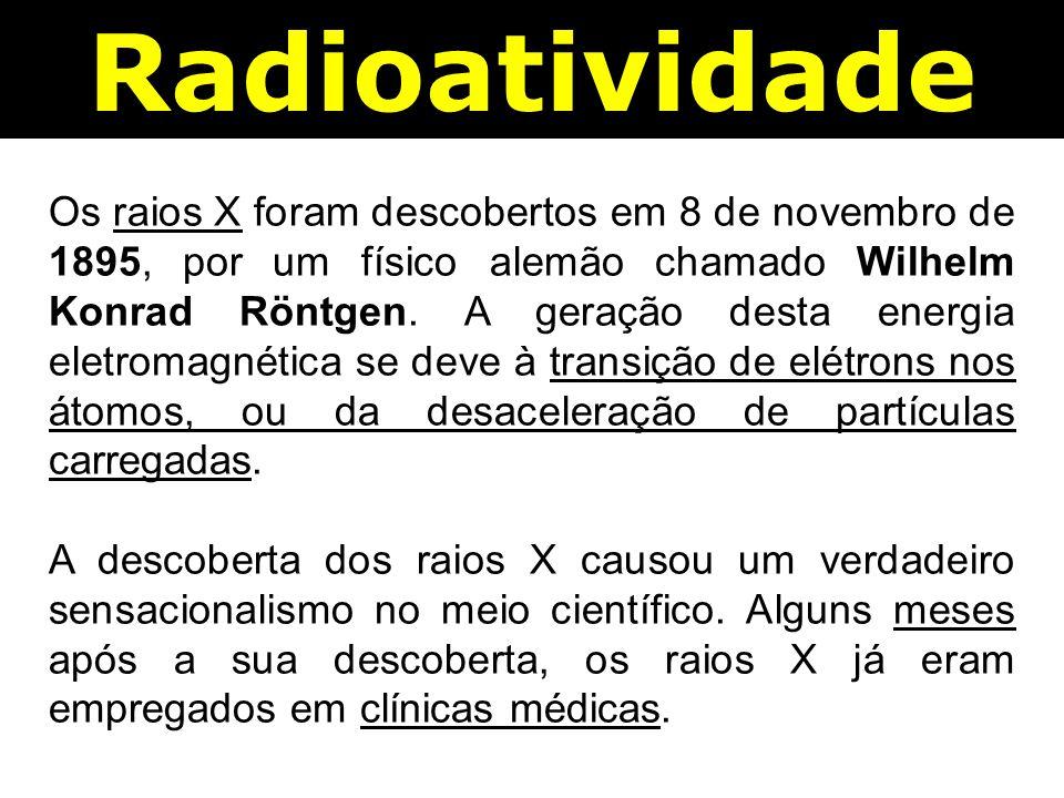 Radioatividade Os raios X foram descobertos em 8 de novembro de 1895, por um físico alemão chamado Wilhelm Konrad Röntgen.
