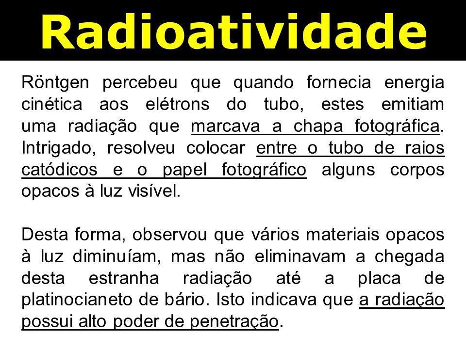 Radioatividade Röntgen percebeu que quando fornecia energia cinética aos elétrons do tubo, estes emitiam uma radiação que marcava a chapa fotográfica.
