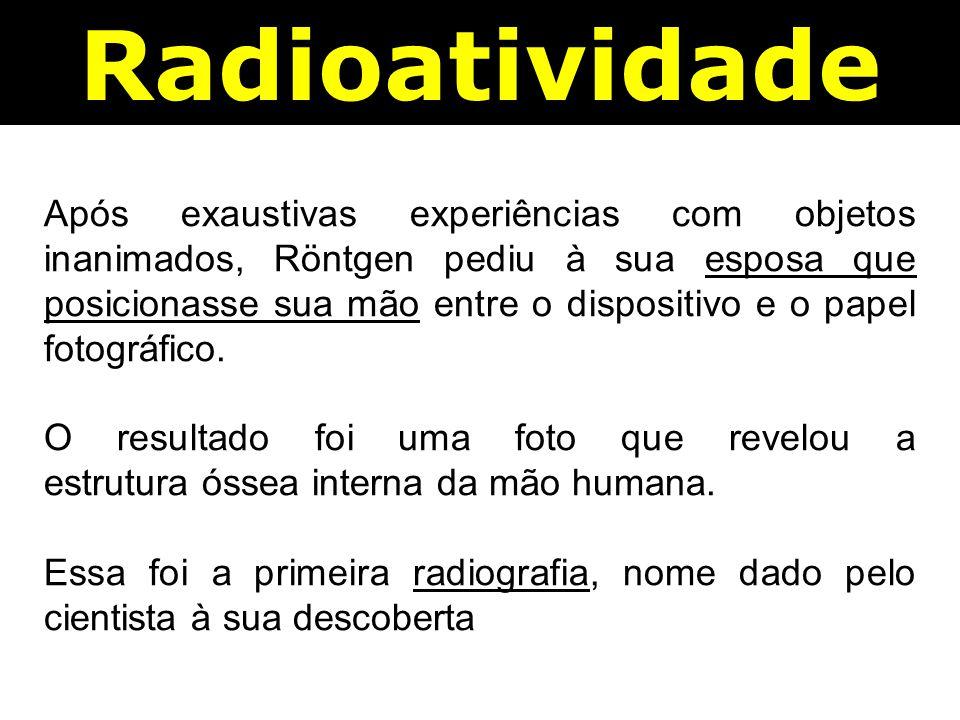 Radioatividade Após exaustivas experiências com objetos inanimados, Röntgen pediu à sua esposa que posicionasse sua mão entre o dispositivo e o papel fotográfico.