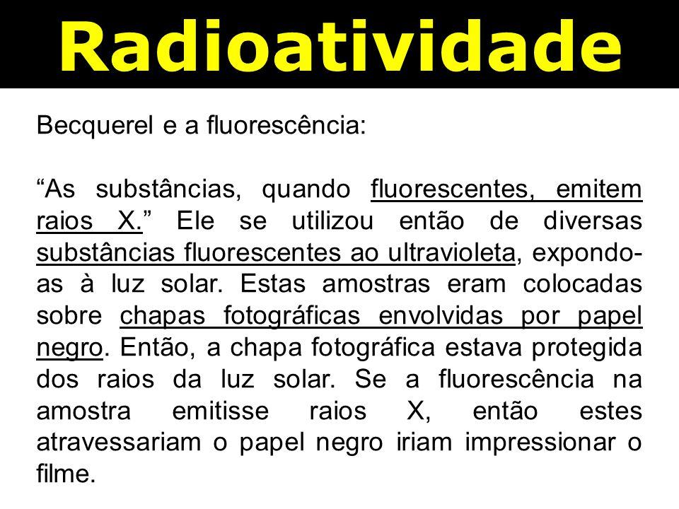 Radioatividade Becquerel e a fluorescência: As substâncias, quando fluorescentes, emitem raios X. Ele se utilizou então de diversas substâncias fluorescentes ao ultravioleta, expondo- as à luz solar.