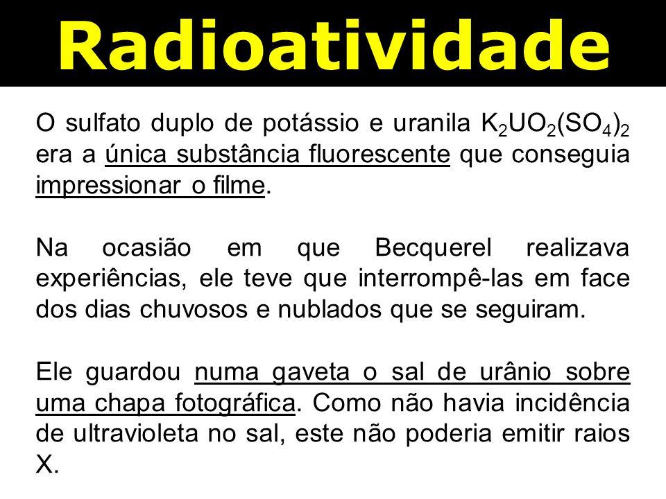 Radioatividade O sulfato duplo de potássio e uranila K 2 UO 2 (SO 4 ) 2 era a única substância fluorescente que conseguia impressionar o filme.