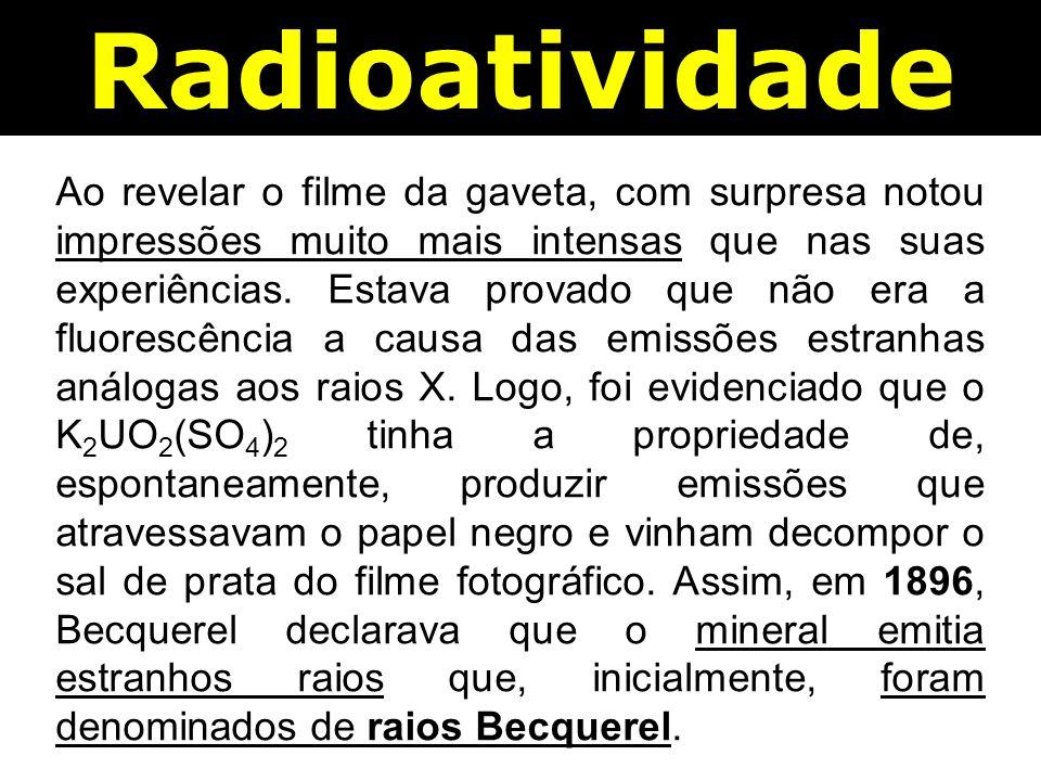 Radioatividade Ao revelar o filme da gaveta, com surpresa notou impressões muito mais intensas que nas suas experiências.