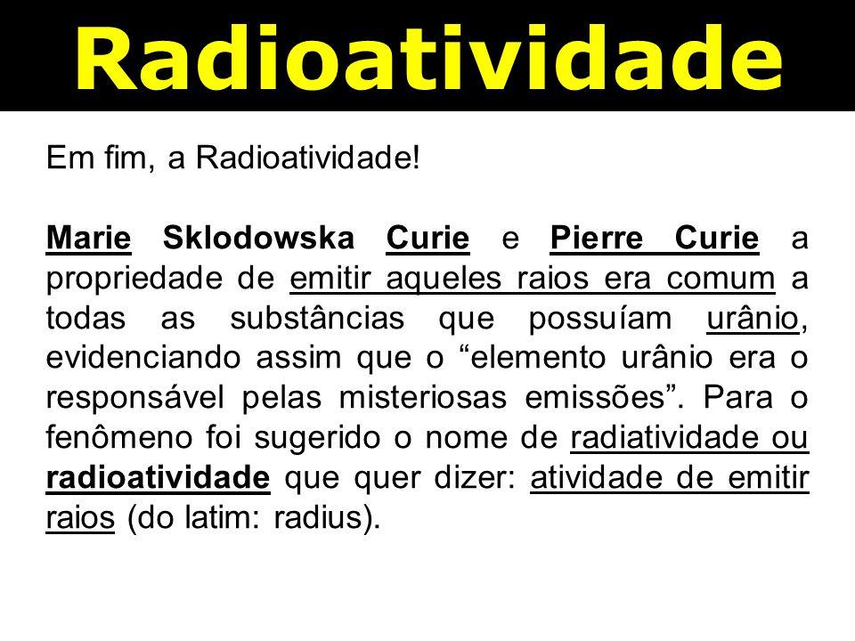 Em fim, a Radioatividade.