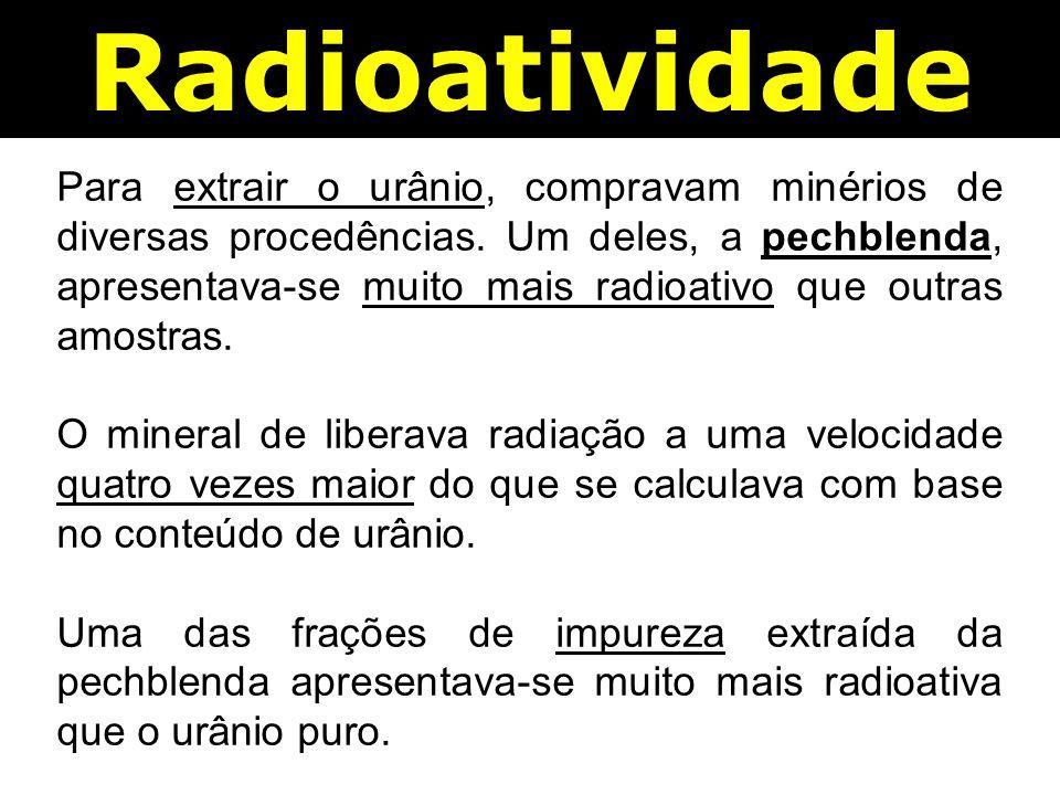 Radioatividade Para extrair o urânio, compravam minérios de diversas procedências.