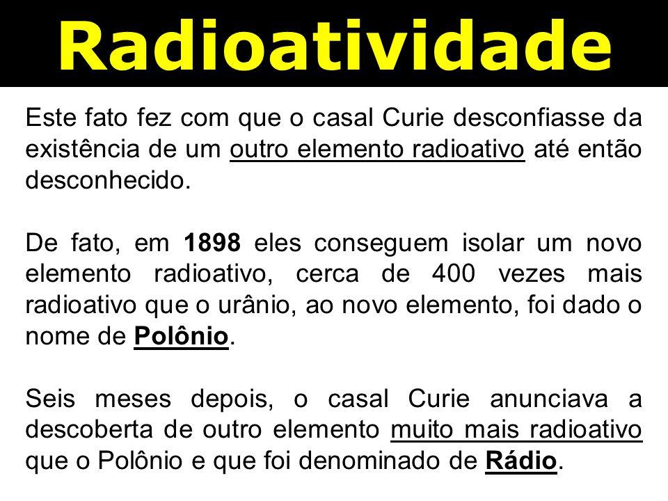 Radioatividade Este fato fez com que o casal Curie desconfiasse da existência de um outro elemento radioativo até então desconhecido.