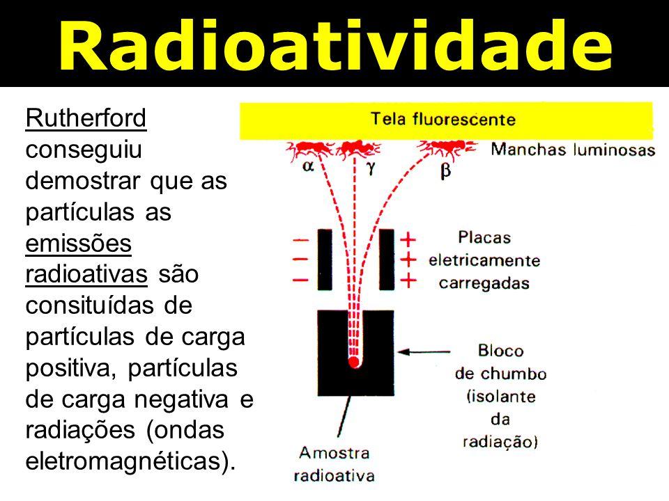 Rutherford conseguiu demostrar que as partículas as emissões radioativas são consituídas de partículas de carga positiva, partículas de carga negativa e radiações (ondas eletromagnéticas).