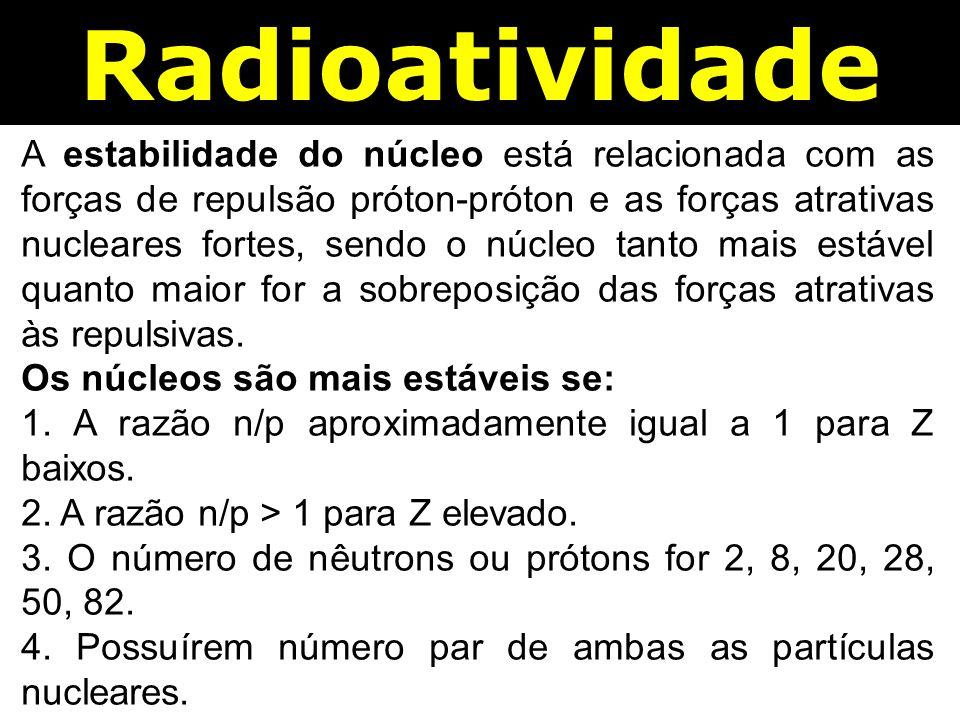 Radioatividade A estabilidade do núcleo está relacionada com as forças de repulsão próton-próton e as forças atrativas nucleares fortes, sendo o núcleo tanto mais estável quanto maior for a sobreposição das forças atrativas às repulsivas.