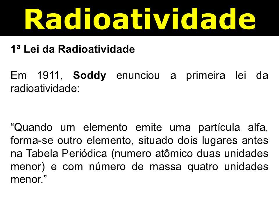 Radioatividade 1ª Lei da Radioatividade Em 1911, Soddy enunciou a primeira lei da radioatividade: Quando um elemento emite uma partícula alfa, forma-se outro elemento, situado dois lugares antes na Tabela Periódica (numero atômico duas unidades menor) e com número de massa quatro unidades menor.