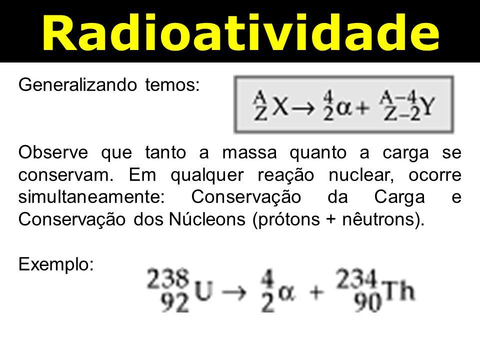 Radioatividade Generalizando temos: Observe que tanto a massa quanto a carga se conservam.