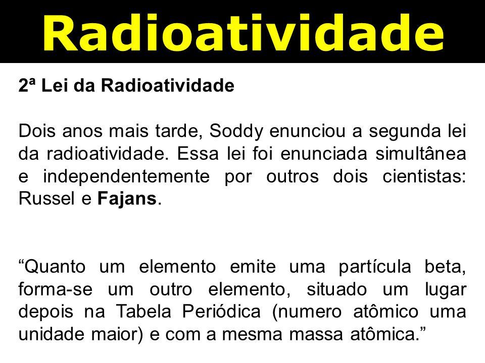Radioatividade 2ª Lei da Radioatividade Dois anos mais tarde, Soddy enunciou a segunda lei da radioatividade.