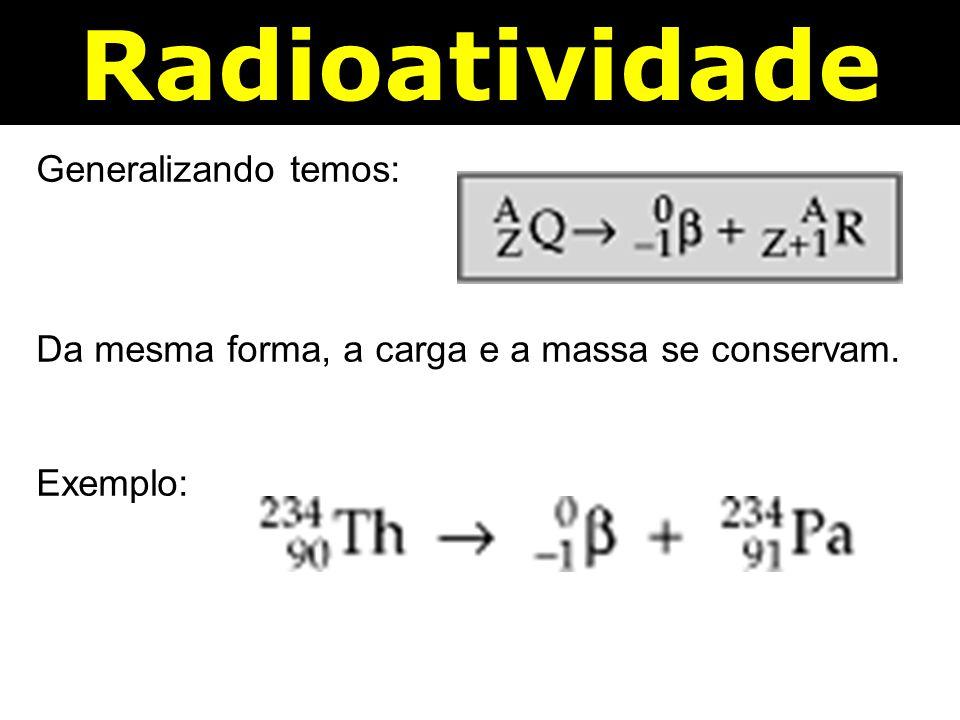 Radioatividade Generalizando temos: Da mesma forma, a carga e a massa se conservam. Exemplo:
