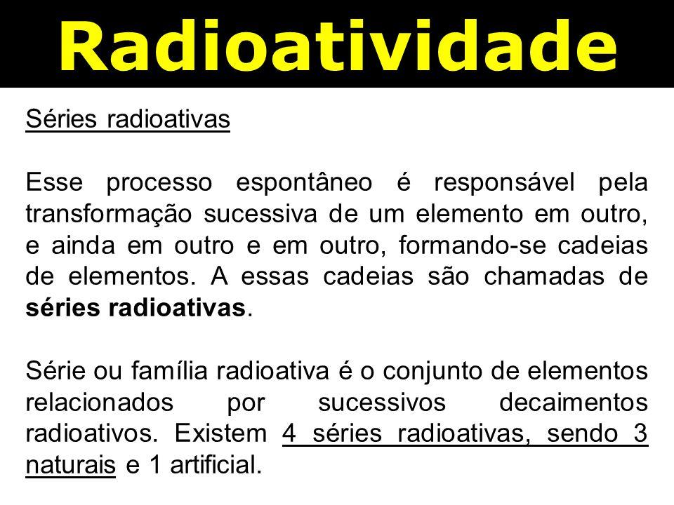 Radioatividade Séries radioativas Esse processo espontâneo é responsável pela transformação sucessiva de um elemento em outro, e ainda em outro e em outro, formando-se cadeias de elementos.