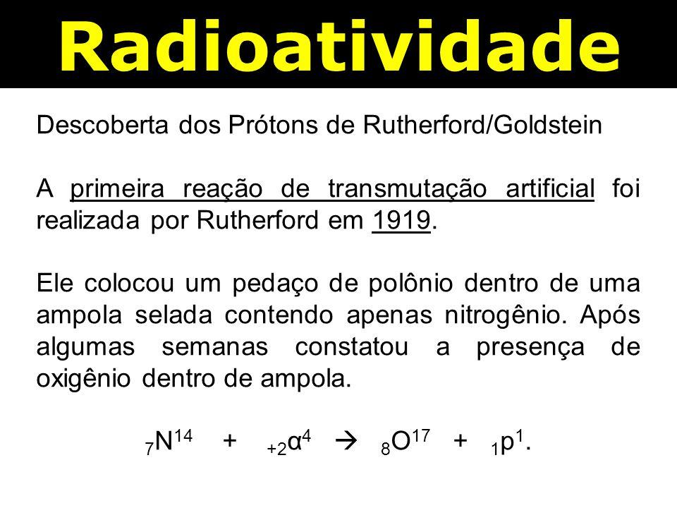 Radioatividade Descoberta dos Prótons de Rutherford/Goldstein A primeira reação de transmutação artificial foi realizada por Rutherford em 1919.