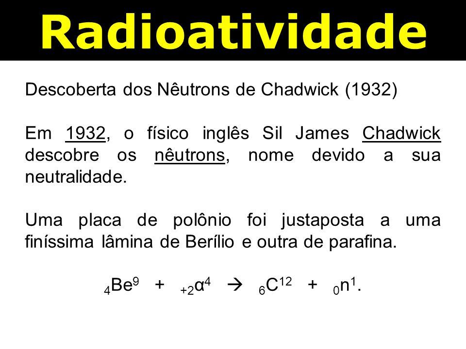 Radioatividade Descoberta dos Nêutrons de Chadwick (1932) Em 1932, o físico inglês Sil James Chadwick descobre os nêutrons, nome devido a sua neutralidade.