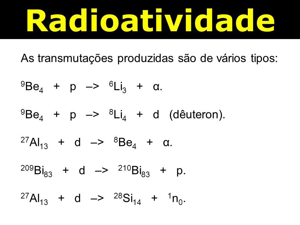 Radioatividade As transmutações produzidas são de vários tipos: 9 Be 4 + p –> 6 Li 3 + α.