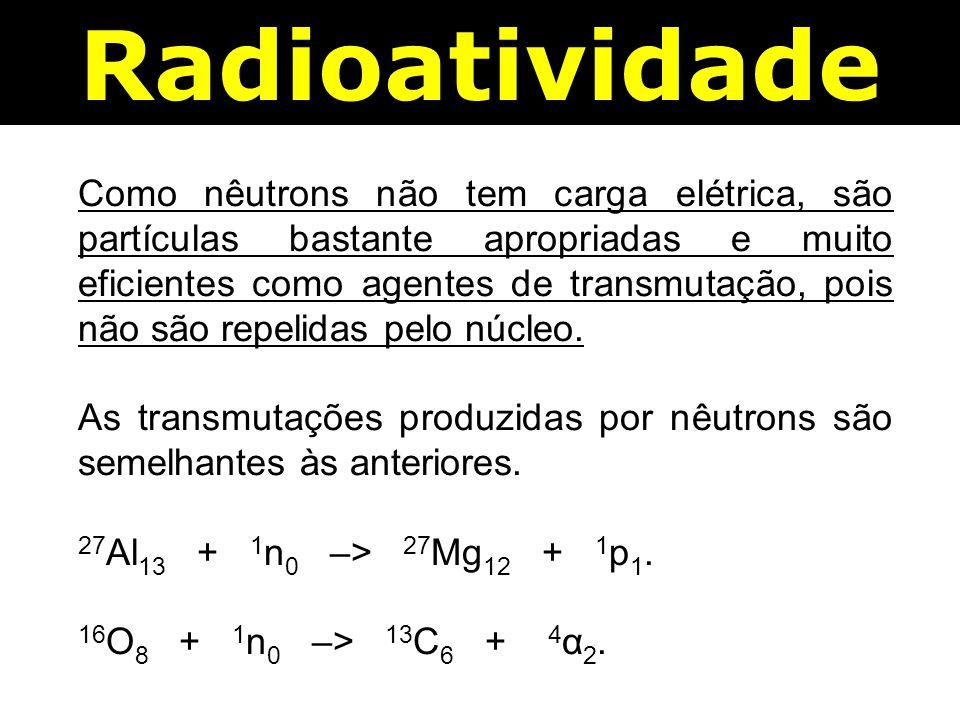 Radioatividade Como nêutrons não tem carga elétrica, são partículas bastante apropriadas e muito eficientes como agentes de transmutação, pois não são repelidas pelo núcleo.