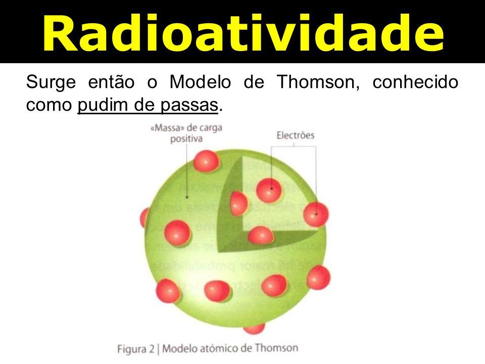Radioatividade Surge então o Modelo de Thomson, conhecido como pudim de passas.