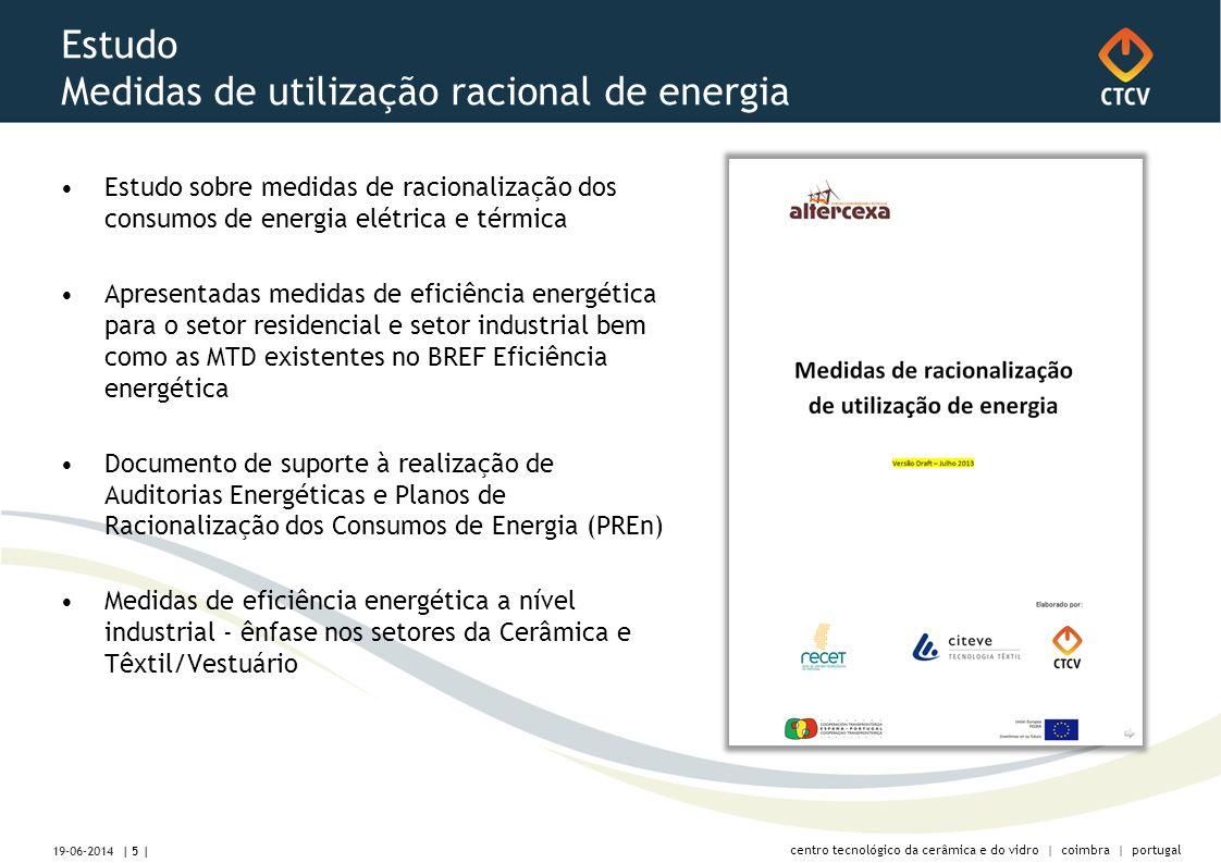 centro tecnológico da cerâmica e do vidro | coimbra | portugal Estudo Medidas de utilização racional de energia •Estudo sobre medidas de racionalização dos consumos de energia elétrica e térmica •Apresentadas medidas de eficiência energética para o setor residencial e setor industrial bem como as MTD existentes no BREF Eficiência energética •Documento de suporte à realização de Auditorias Energéticas e Planos de Racionalização dos Consumos de Energia (PREn) •Medidas de eficiência energética a nível industrial - ênfase nos setores da Cerâmica e Têxtil/Vestuário | 5 | 19-06-2014