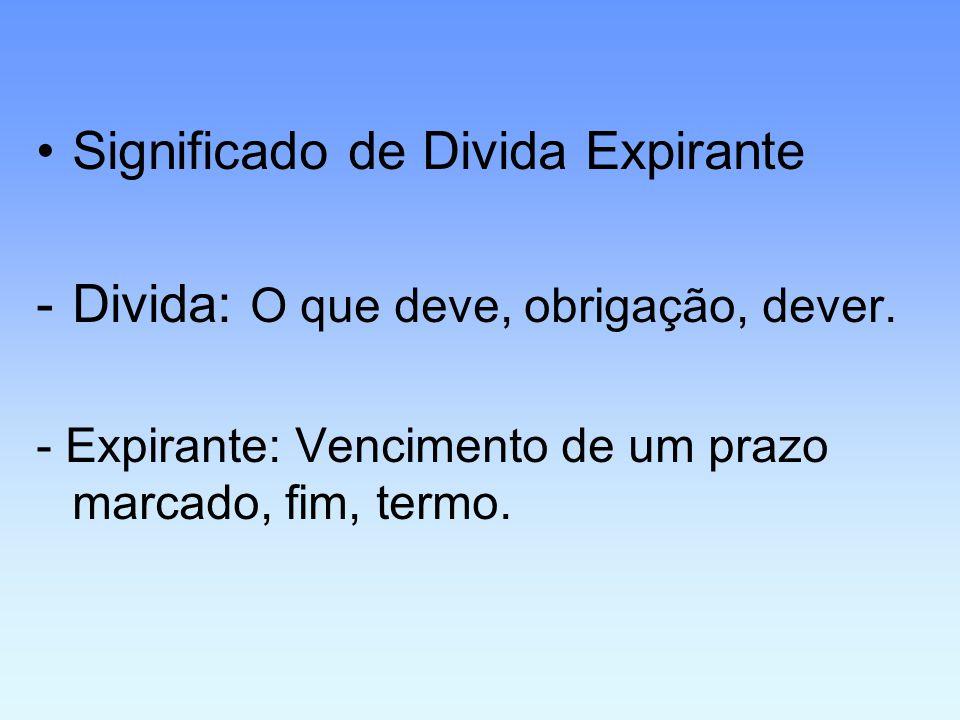 •Significado de Divida Expirante -Divida: O que deve, obrigação, dever. - Expirante: Vencimento de um prazo marcado, fim, termo.