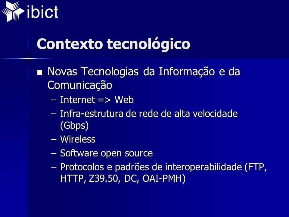 Contexto tecnológico  Novas Tecnologias da Informação e da Comunicação –Internet => Web –Infra-estrutura de rede de alta velocidade (Gbps) –Wireless –Software open source –Protocolos e padrões de interoperabilidade (FTP, HTTP, Z39.50, DC, OAI-PMH)