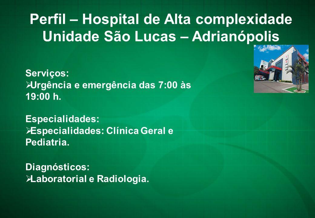 Serviços:  Urgência e emergência das 7:00 às 19:00 h. Perfil – Hospital de Alta complexidade Unidade São Lucas – Adrianópolis Especialidades:  Espec
